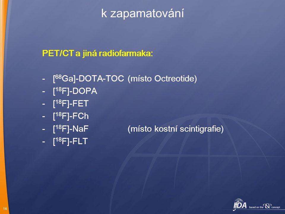 16 k zapamatování PET/CT a jiná radiofarmaka: -[ 68 Ga]-DOTA-TOC(místo Octreotide) -[ 18 F]-DOPA -[ 18 F]-FET -[ 18 F]-FCh -[ 18 F]-NaF(místo kostní s