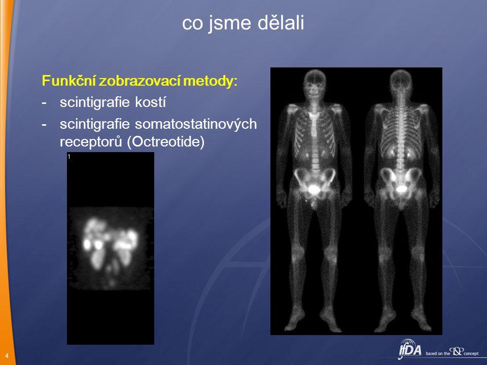 4 co jsme dělali Funkční zobrazovací metody: -scintigrafie kostí -scintigrafie somatostatinových receptorů (Octreotide)