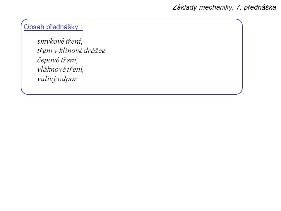 Základy mechaniky, 7. přednáška Obsah přednášky : smykové tření, tření v klínové drážce, čepové tření, vláknové tření, valivý odpor
