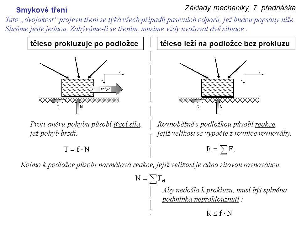 """Základy mechaniky, 7. přednáška Smykové tření Tato """"dvojakost"""" projevu tření se týká všech případů pasivních odporů, jež budou popsány níže. Shrňme je"""