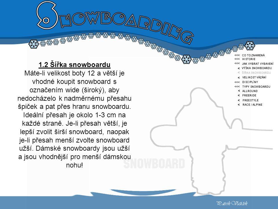 <<< < CO TO ZNAMENÁ HISTORIE JAK VYBRAT VYBAVENÍ VÝŠKA SNOWBOARDU ŠÍŘKA SNOWBOARDU VELIKOST VÁZÁNÍ DISCIPLÍNY TYPY SNOWBOARDU ALLROUND FREERIDE FREESTYLE RACE / ALPINE <<< < < < < < < 1.2 Šířka snowboardu Máte-li velikost boty 12 a větší je vhodné koupit snowboard s označením wide (široký), aby nedocházelo k nadměrnému přesahu špiček a pat přes hranu snowboardu.