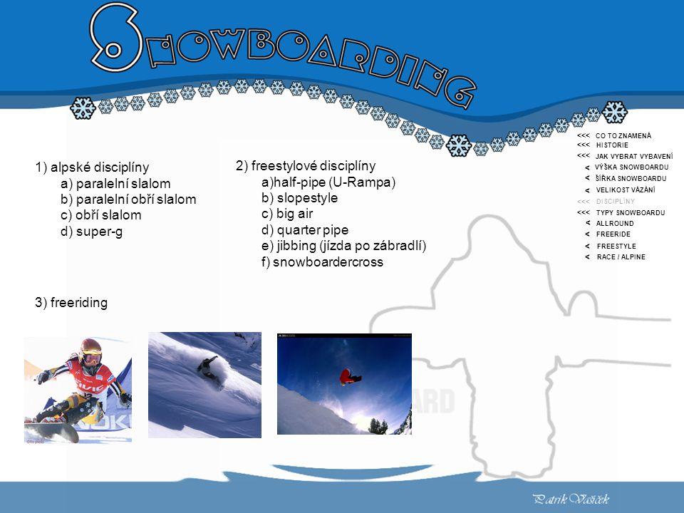 <<< < CO TO ZNAMENÁ HISTORIE JAK VYBRAT VYBAVENÍ VÝŠKA SNOWBOARDU ŠÍŘKA SNOWBOARDU VELIKOST VÁZÁNÍ DISCIPLÍNY TYPY SNOWBOARDU ALLROUND FREERIDE FREESTYLE RACE / ALPINE <<< < < < < < < 1) alpské disciplíny a) paralelní slalom b) paralelní obří slalom c) obří slalom d) super-g 2) freestylové disciplíny a)half-pipe (U-Rampa) b) slopestyle c) big air d) quarter pipe e) jibbing (jízda po zábradlí) f) snowboardercross 3) freeriding