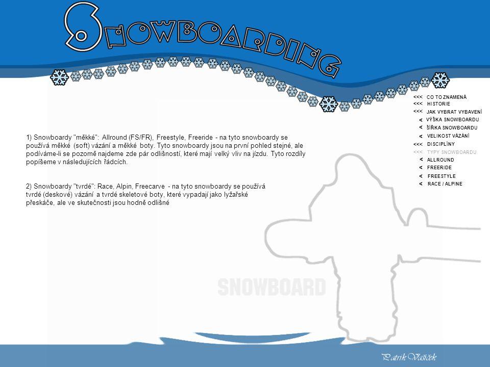 <<< < CO TO ZNAMENÁ HISTORIE JAK VYBRAT VYBAVENÍ VÝŠKA SNOWBOARDU ŠÍŘKA SNOWBOARDU VELIKOST VÁZÁNÍ DISCIPLÍNY TYPY SNOWBOARDU ALLROUND FREERIDE FREESTYLE RACE / ALPINE <<< < < < < < < 1) Snowboardy měkké : Allround (FS/FR), Freestyle, Freeride - na tyto snowboardy se používá měkké (soft) vázání a měkké boty.