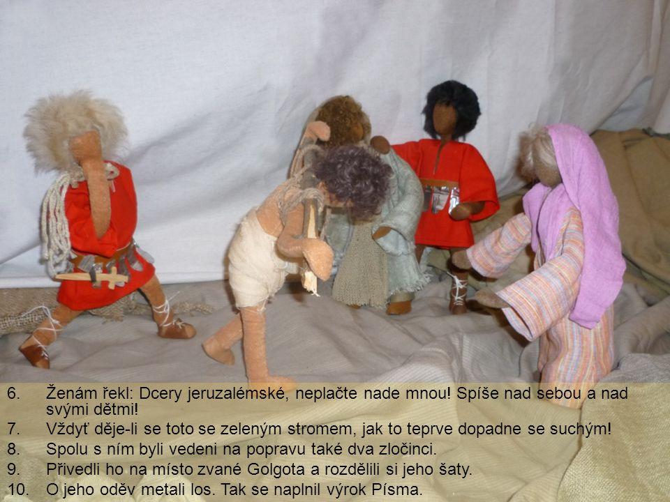 6.Ženám řekl: Dcery jeruzalémské, neplačte nade mnou! Spíše nad sebou a nad svými dětmi! 7.Vždyť děje-li se toto se zeleným stromem, jak to teprve dop