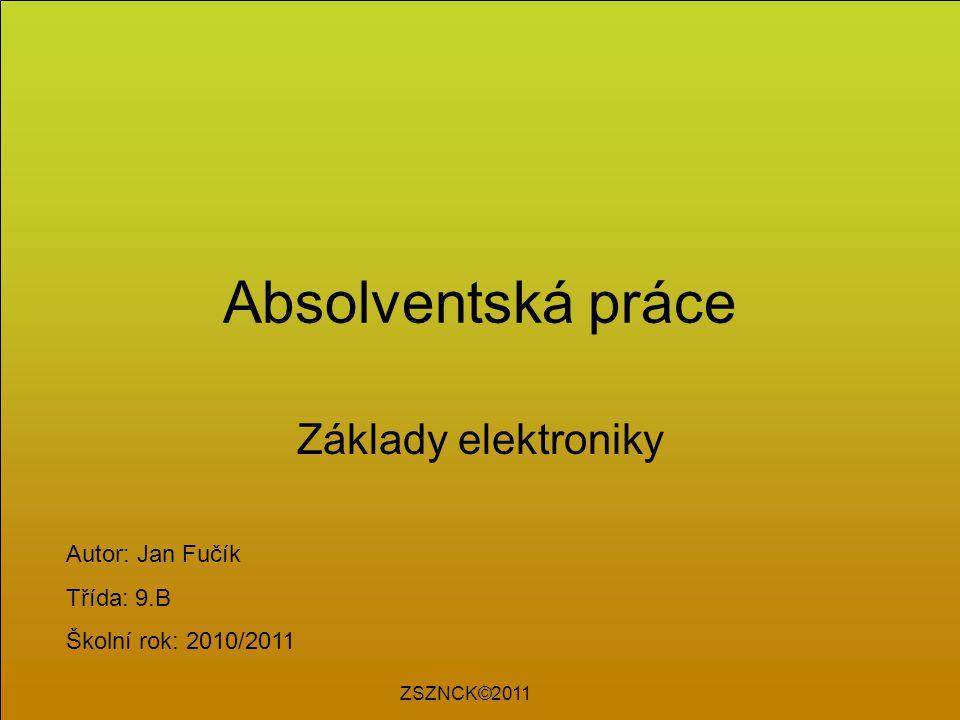 Absolventská práce Základy elektroniky Autor: Jan Fučík Třída: 9.B Školní rok: 2010/2011 ZSZNCK©2011