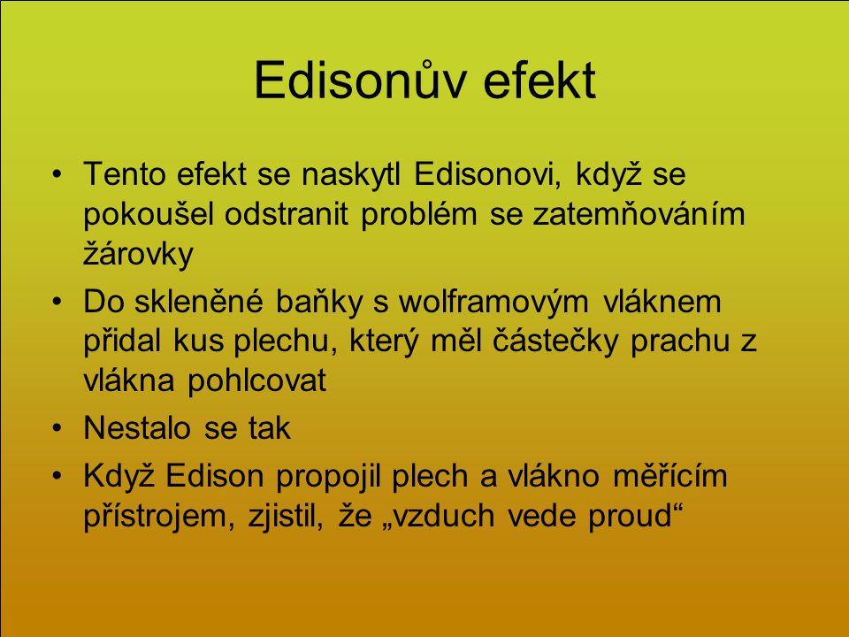 """Edisonův efekt Tento efekt se naskytl Edisonovi, když se pokoušel odstranit problém se zatemňováním žárovky Do skleněné baňky s wolframovým vláknem přidal kus plechu, který měl částečky prachu z vlákna pohlcovat Nestalo se tak Když Edison propojil plech a vlákno měřícím přístrojem, zjistil, že """"vzduch vede proud"""