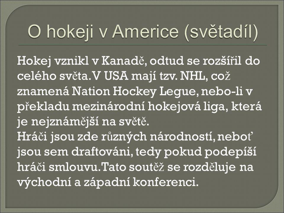 Hokej vznikl v Kanad ě, odtud se rozší ř il do celého sv ě ta.V USA mají tzv. NHL, co ž znamená Nation Hockey Legue, nebo-li v p ř ekladu mezinárodní