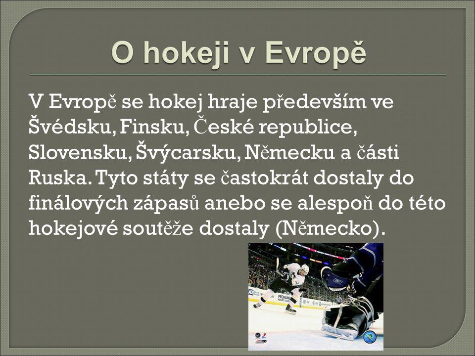 V Evrop ě se hokej hraje p ř edevším ve Švédsku, Finsku, Č eské republice, Slovensku, Švýcarsku, N ě mecku a č ásti Ruska. Tyto státy se č astokrát do