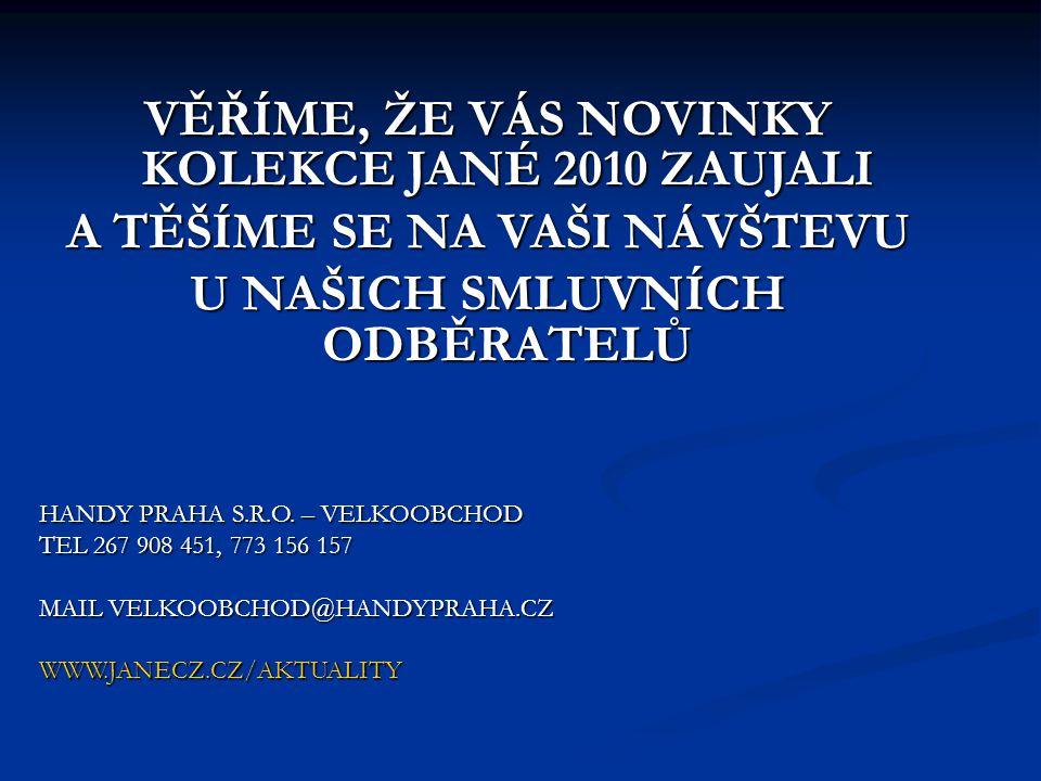 VĚŘÍME, ŽE VÁS NOVINKY KOLEKCE JANÉ 2010 ZAUJALI A TĚŠÍME SE NA VAŠI NÁVŠTEVU U NAŠICH SMLUVNÍCH ODBĚRATELŮ HANDY PRAHA S.R.O.