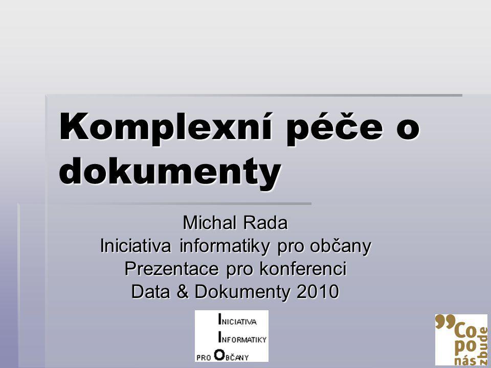 Komplexní péče o dokumenty Michal Rada Iniciativa informatiky pro občany Prezentace pro konferenci Data & Dokumenty 2010