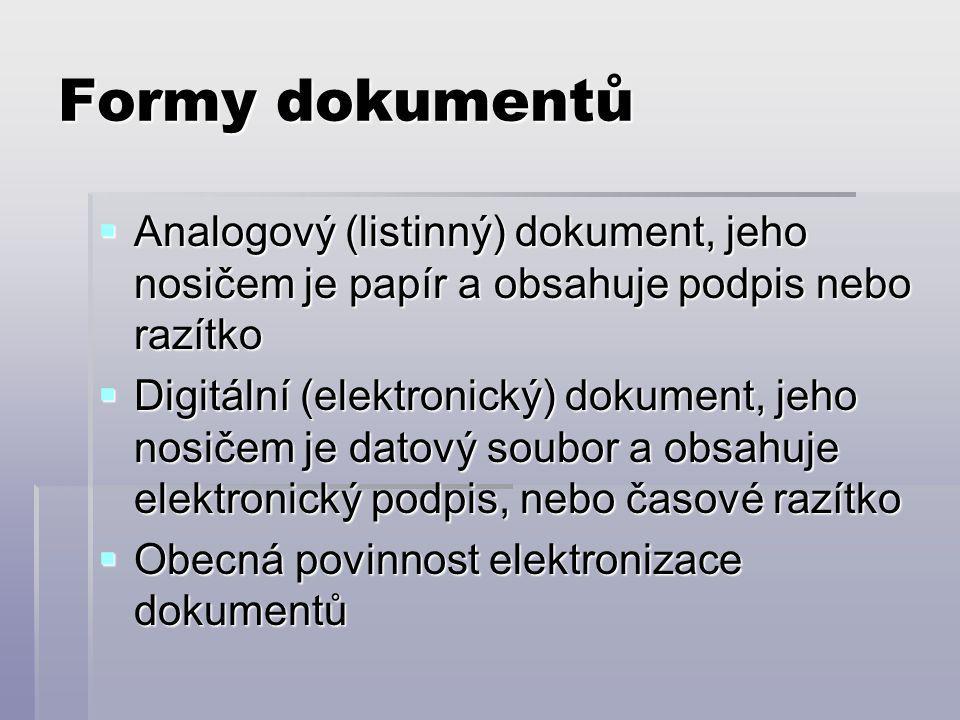 Formy dokumentů  Analogový (listinný) dokument, jeho nosičem je papír a obsahuje podpis nebo razítko  Digitální (elektronický) dokument, jeho nosičem je datový soubor a obsahuje elektronický podpis, nebo časové razítko  Obecná povinnost elektronizace dokumentů