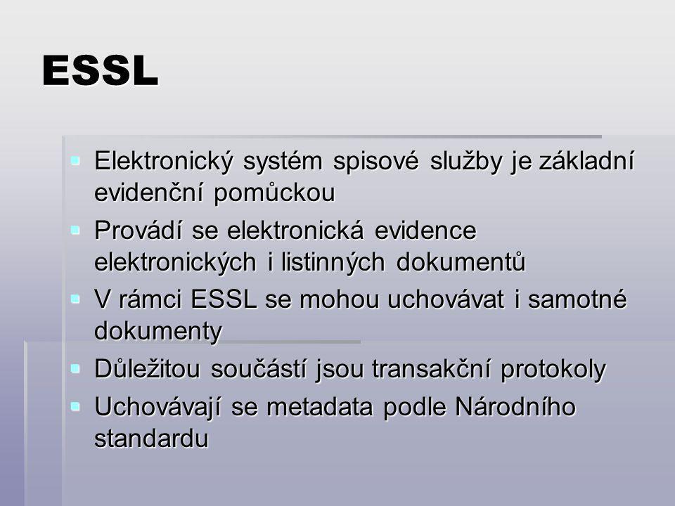 ESSL  Elektronický systém spisové služby je základní evidenční pomůckou  Provádí se elektronická evidence elektronických i listinných dokumentů  V rámci ESSL se mohou uchovávat i samotné dokumenty  Důležitou součástí jsou transakční protokoly  Uchovávají se metadata podle Národního standardu