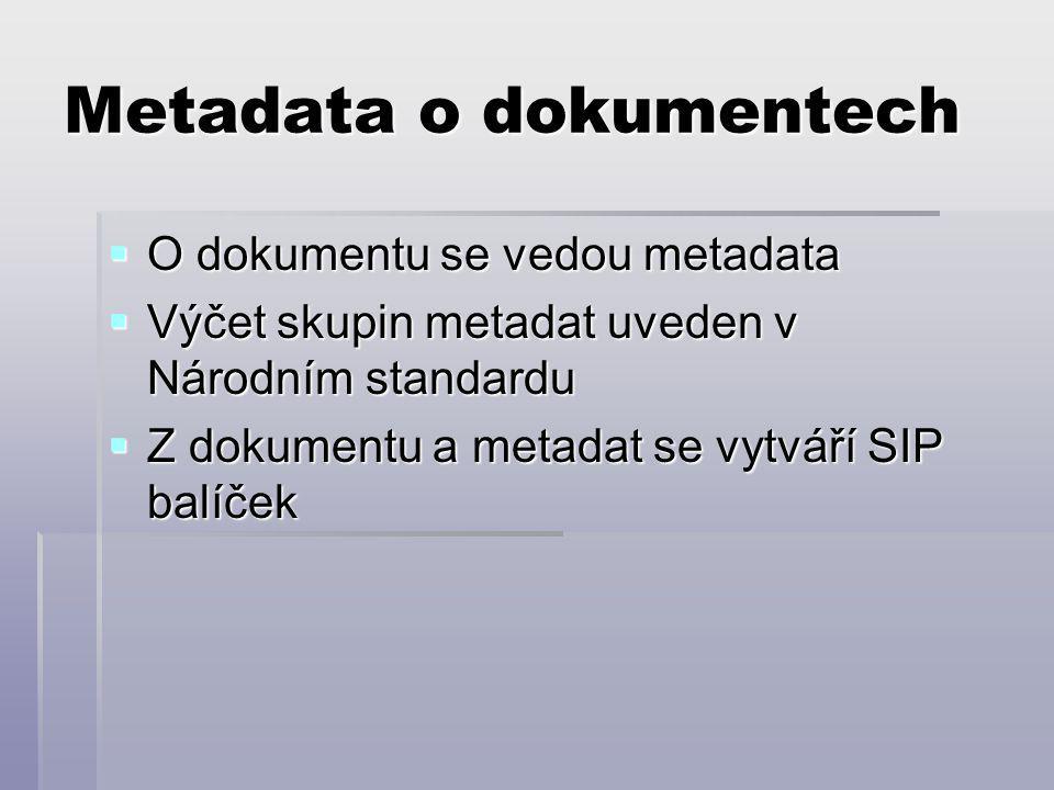 Metadata o dokumentech  O dokumentu se vedou metadata  Výčet skupin metadat uveden v Národním standardu  Z dokumentu a metadat se vytváří SIP balíček