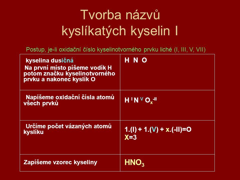Tvorba názvů kyslíkatých kyselin II Kyselina sírová Na první místo zapíšeme dva atomy vodíku H potom značku kyselinotvorného prvku a nakonec kyslík O Napíšeme oxidační čísla atomů všech prvků Určíme počet vázaných atomů kyslíku Zapíšeme vzorec kyseliny H 2 S O Dva atomy H proto, že součet ox.