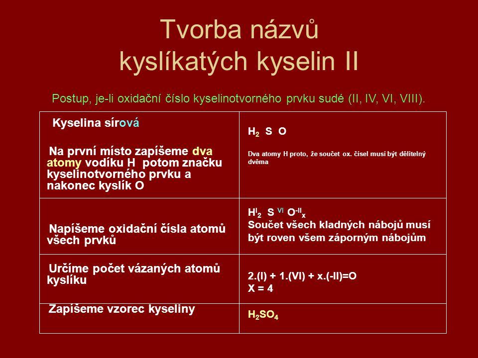 Odvození názvu kyseliny ze vzorce I HClO 4 zapíšeme oxidační H I Cl x O 4 -II čísla atomů prvků vypočítáme oxidační číslo 1.(I) +1.(x) + 4.(-II) = 0 kyselinotvorného prvku, a tak x = VII zjistíme odpovídající zakončení přídavného jména v názvu kyseliny X = VII - istá spojíme podstatné jméno kyselinakyselina chloristá a přídavné jméno s odvozeným zakončením