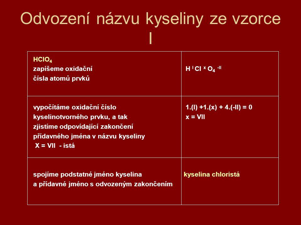 Odvození názvu kyseliny ze vzorce II H 2 CO 3 zapíšeme oxidační H 2 I C x O 3 -II čísla atomů prvků vypočítáme oxidační číslo 2.(I) +1.(x) + 3.(-II) = 0 kyselinotvorného prvku, a tak x = IV zjistíme odpovídající zakončení přídavného jména v názvu kyseliny X = IV - ičitá spojíme podstatné jméno kyselinakyselina uhličitá a přídavné jméno s odvozeným zakončením zpět na obsah