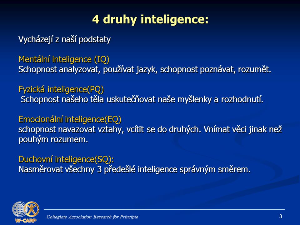 3 4 druhy inteligence: Vycházejí z naší podstaty Mentální inteligence (IQ) Schopnost analyzovat, používat jazyk, schopnost poznávat, rozumět.