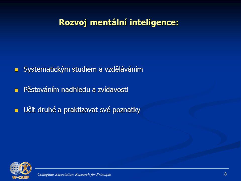 8 Rozvoj mentální inteligence: Systematickým studiem a vzděláváním Systematickým studiem a vzděláváním Pěstováním nadhledu a zvídavosti Pěstováním nadhledu a zvídavosti Učit druhé a praktizovat své poznatky Učit druhé a praktizovat své poznatky Collegiate Association Research for Principle