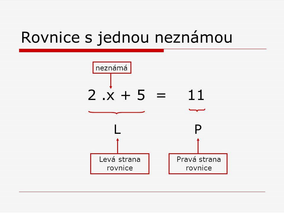 Rovnice s jednou neznámou 2.x + 5 = 11 Levá strana rovnice Pravá strana rovnice neznámá LP
