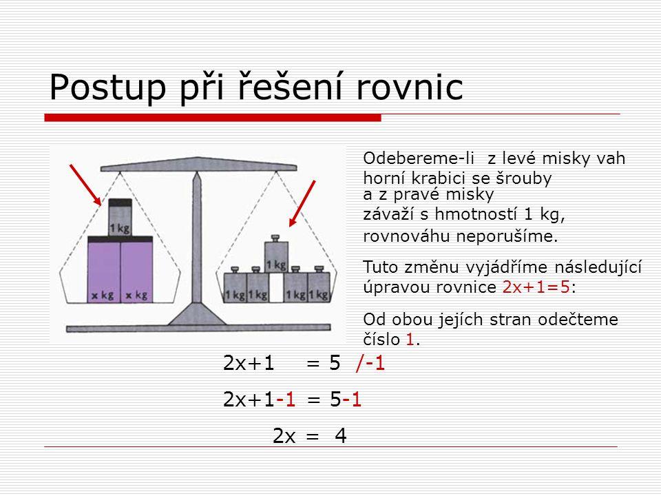 Postup při řešení rovnic Odebereme-li z levé misky vah horní krabici se šrouby Tuto změnu vyjádříme následující úpravou rovnice 2x+1=5: Od obou jejích