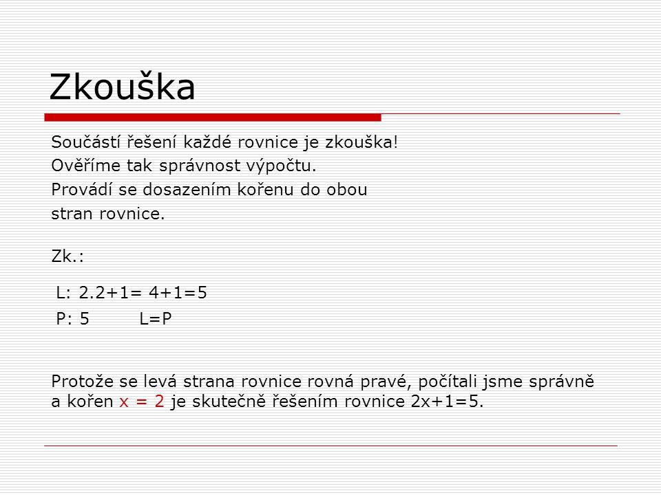 Zkouška Součástí řešení každé rovnice je zkouška! Ověříme tak správnost výpočtu. Provádí se dosazením kořenu do obou stran rovnice. Zk.: L: 2.2+1= 4+1