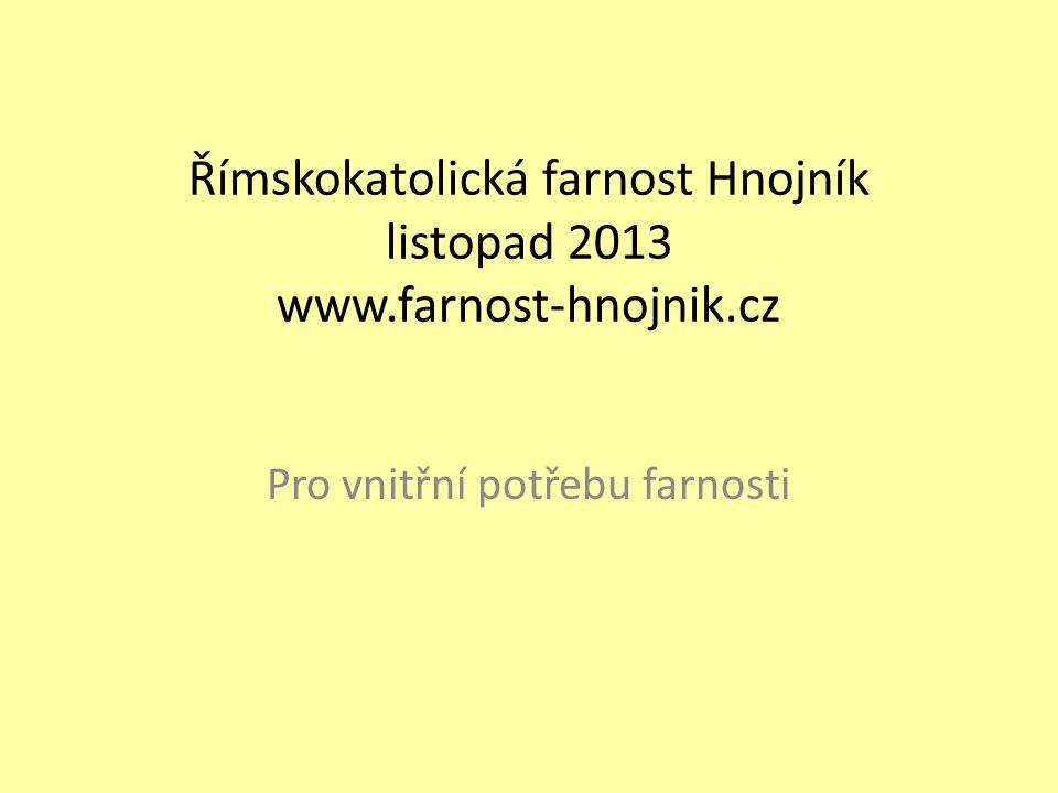 Římskokatolická farnost Hnojník listopad 2013 www.farnost-hnojnik.cz Pro vnitřní potřebu farnosti