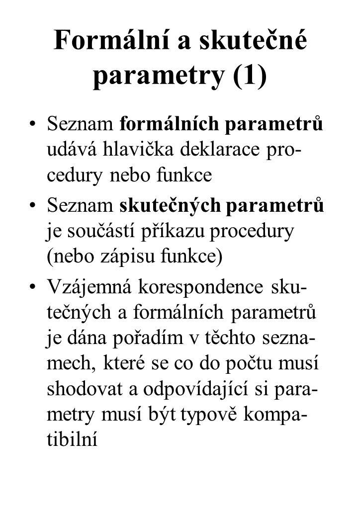 Formální a skutečné parametry (1) Seznam formálních parametrů udává hlavička deklarace pro- cedury nebo funkce Seznam skutečných parametrů je součástí příkazu procedury (nebo zápisu funkce) Vzájemná korespondence sku- tečných a formálních parametrů je dána pořadím v těchto sezna- mech, které se co do počtu musí shodovat a odpovídající si para- metry musí být typově kompa- tibilní