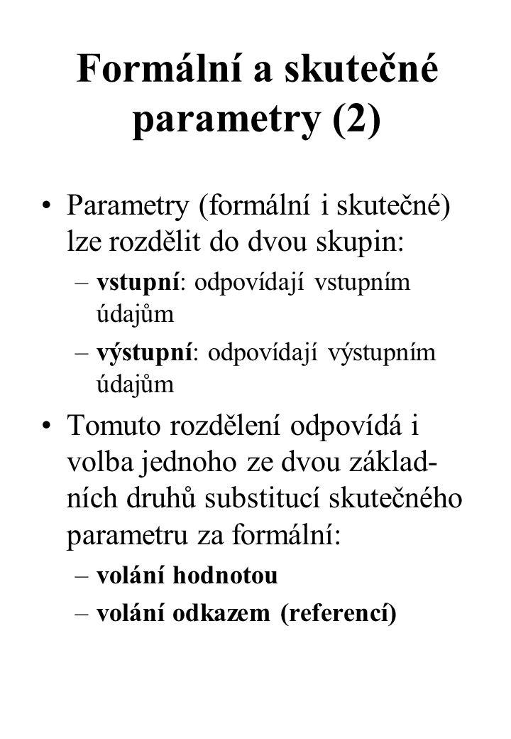 Formální a skutečné parametry (2) Parametry (formální i skutečné) lze rozdělit do dvou skupin: –vstupní: odpovídají vstupním údajům –výstupní: odpovídají výstupním údajům Tomuto rozdělení odpovídá i volba jednoho ze dvou základ- ních druhů substitucí skutečného parametru za formální: –volání hodnotou –volání odkazem (referencí)