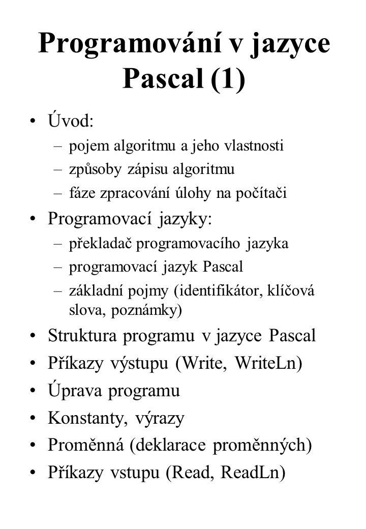 Programování v jazyce Pascal (1) Úvod: –pojem algoritmu a jeho vlastnosti –způsoby zápisu algoritmu –fáze zpracování úlohy na počítači Programovací jazyky: –překladač programovacího jazyka –programovací jazyk Pascal –základní pojmy (identifikátor, klíčová slova, poznámky) Struktura programu v jazyce Pascal Příkazy výstupu (Write, WriteLn) Úprava programu Konstanty, výrazy Proměnná (deklarace proměnných) Příkazy vstupu (Read, ReadLn)