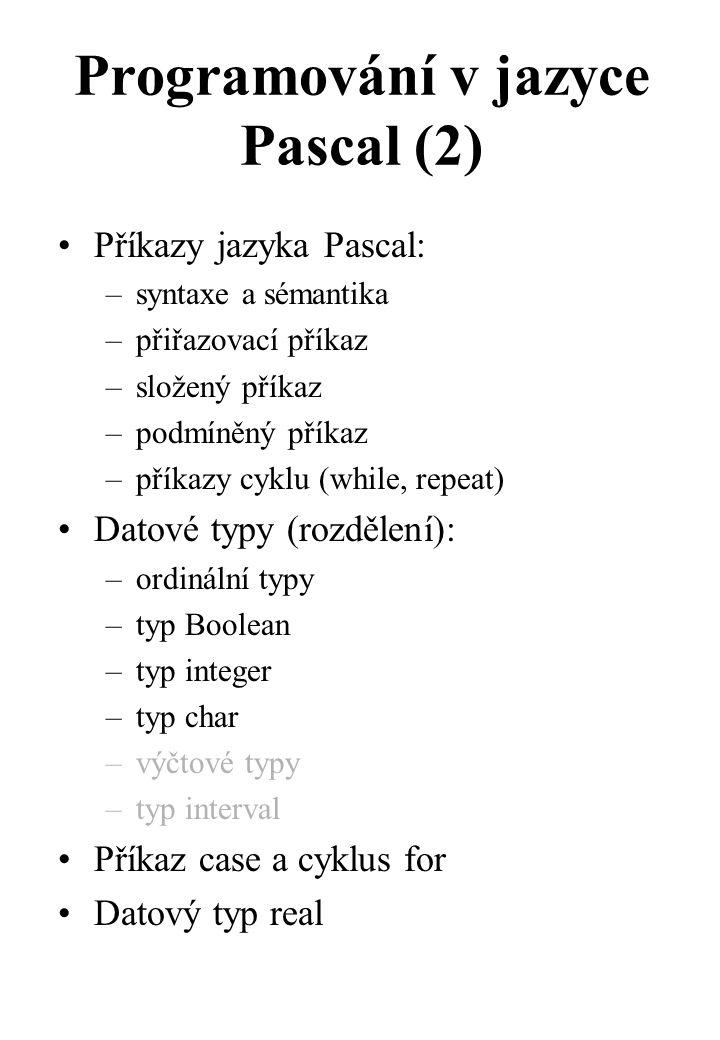 Programování v jazyce Pascal (2) Příkazy jazyka Pascal: –syntaxe a sémantika –přiřazovací příkaz –složený příkaz –podmíněný příkaz –příkazy cyklu (while, repeat) Datové typy (rozdělení): –ordinální typy –typ Boolean –typ integer –typ char –výčtové typy –typ interval Příkaz case a cyklus for Datový typ real
