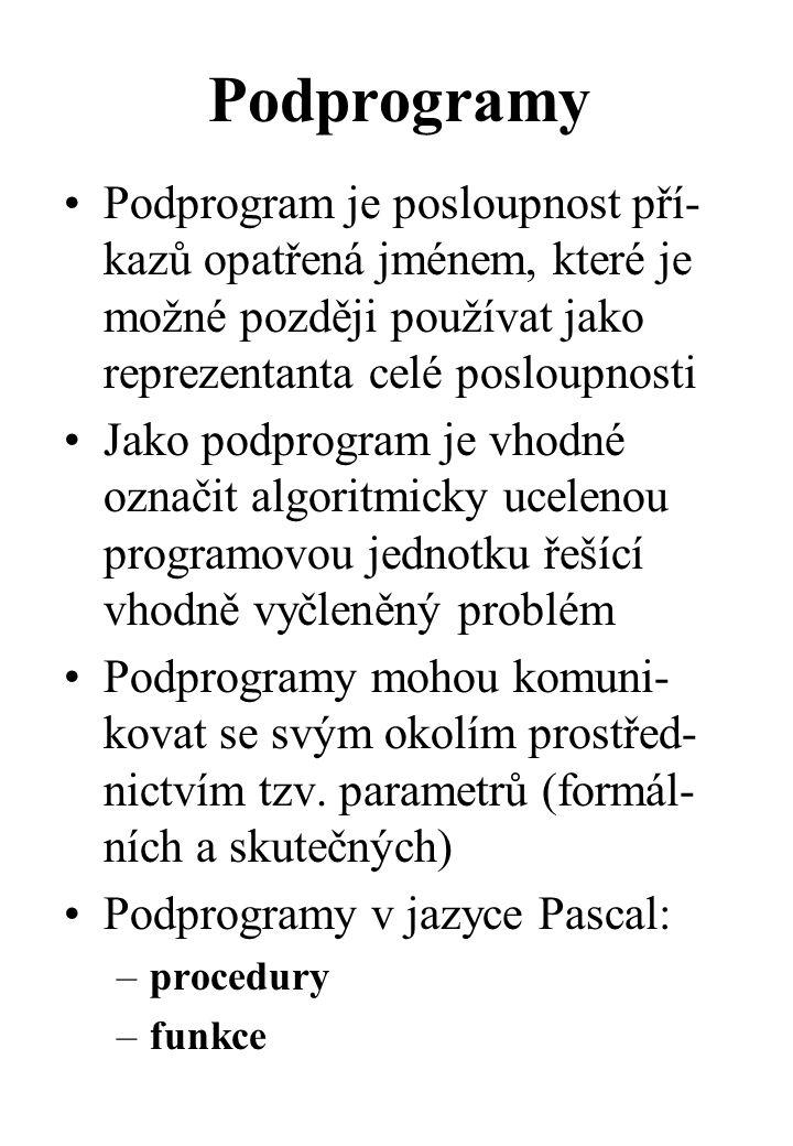 Podprogramy Podprogram je posloupnost pří- kazů opatřená jménem, které je možné později používat jako reprezentanta celé posloupnosti Jako podprogram je vhodné označit algoritmicky ucelenou programovou jednotku řešící vhodně vyčleněný problém Podprogramy mohou komuni- kovat se svým okolím prostřed- nictvím tzv.