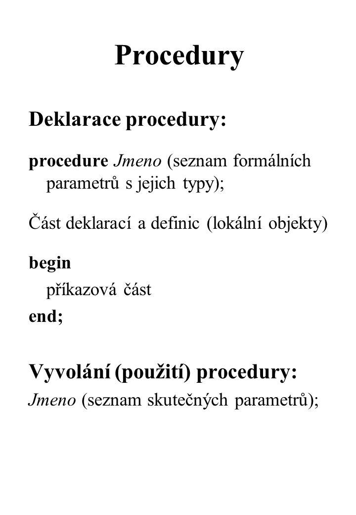 Procedury Deklarace procedury: procedure Jmeno (seznam formálních parametrů s jejich typy); Část deklarací a definic (lokální objekty) begin příkazová část end; Vyvolání (použití) procedury: Jmeno (seznam skutečných parametrů);