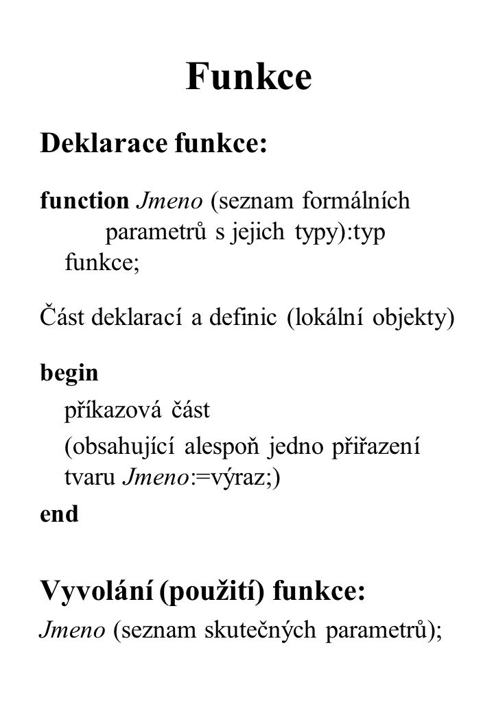 Funkce Deklarace funkce: function Jmeno (seznam formálních parametrů s jejich typy):typ funkce; Část deklarací a definic (lokální objekty) begin příkazová část (obsahující alespoň jedno přiřazení tvaru Jmeno:=výraz;) end Vyvolání (použití) funkce: Jmeno (seznam skutečných parametrů);