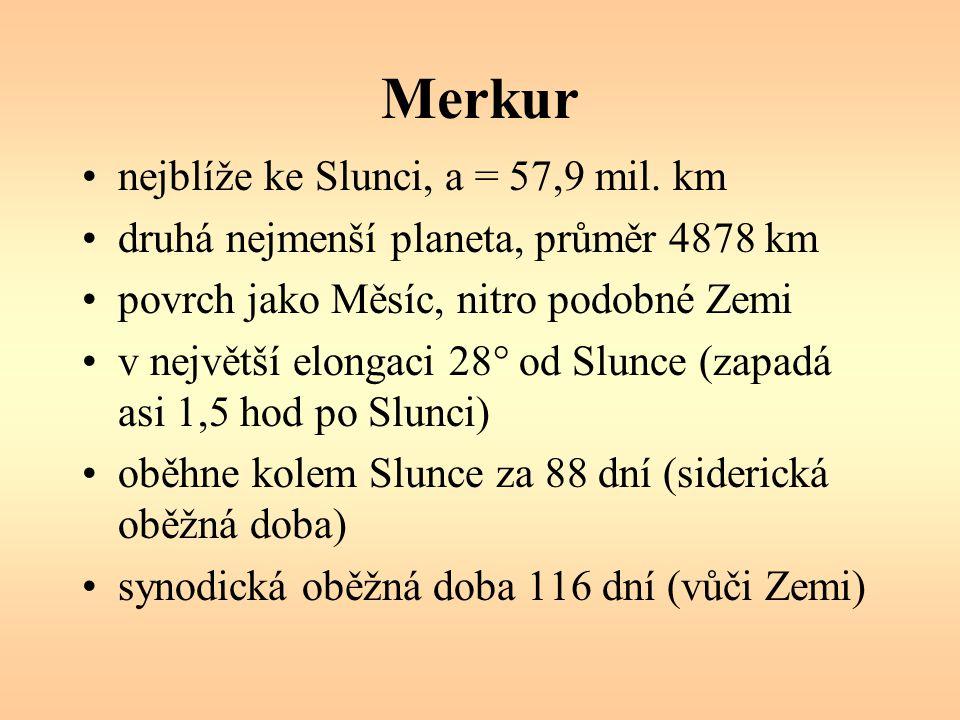 Merkur nejblíže ke Slunci, a = 57,9 mil. km druhá nejmenší planeta, průměr 4878 km povrch jako Měsíc, nitro podobné Zemi v největší elongaci 28° od Sl