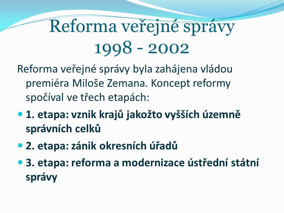 Reforma veřejné správy 1998 - 2002 Reforma veřejné správy byla zahájena vládou premiéra Miloše Zemana. Koncept reformy spočíval ve třech etapách: 1. e