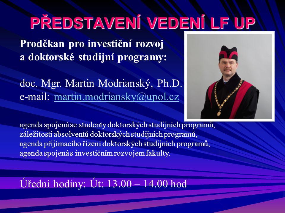 PŘEDSTAVENÍ VEDENÍ LF UP Proděkan pro investiční rozvoj a doktorské studijní programy: doc. Mgr. Martin Modrianský, Ph.D. e-mail: martin.modriansky@up