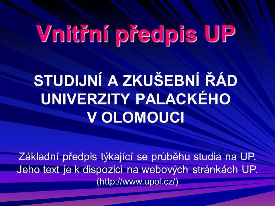 Vnitřní předpis UP STUDIJNÍ A ZKUŠEBNÍ ŘÁD UNIVERZITY PALACKÉHO V OLOMOUCI Základní předpis týkající se průběhu studia na UP. Jeho text je k dispozici