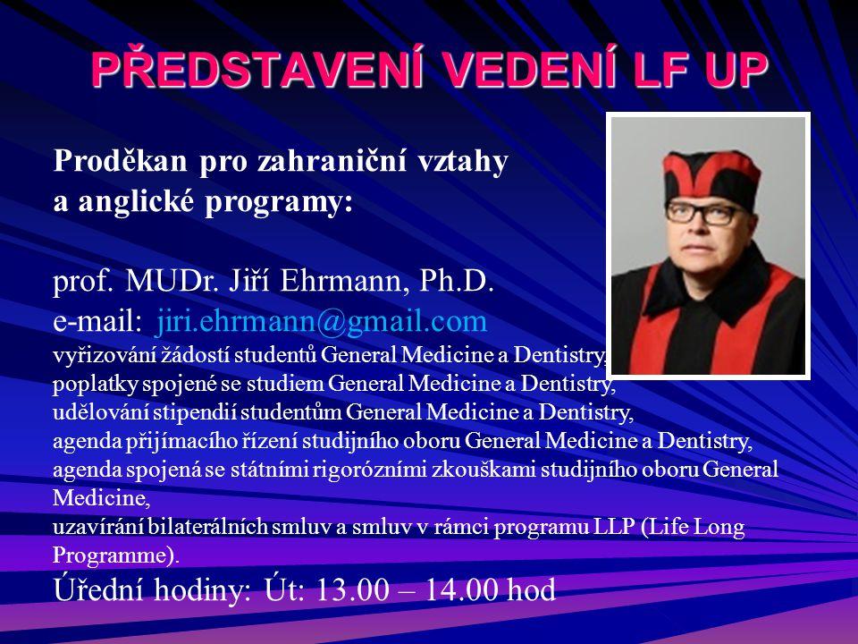 PŘEDSTAVENÍ VEDENÍ LF UP Proděkan pro zahraniční vztahy a anglické programy: prof. MUDr. Jiří Ehrmann, Ph.D. e-mail: jiri.ehrmann@gmail.com vyřizování