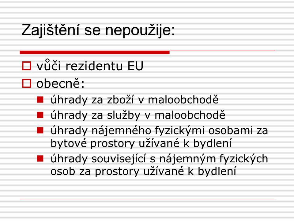Zajištění se nepoužije:  vůči rezidentu EU  obecně: úhrady za zboží v maloobchodě úhrady za služby v maloobchodě úhrady nájemného fyzickými osobami