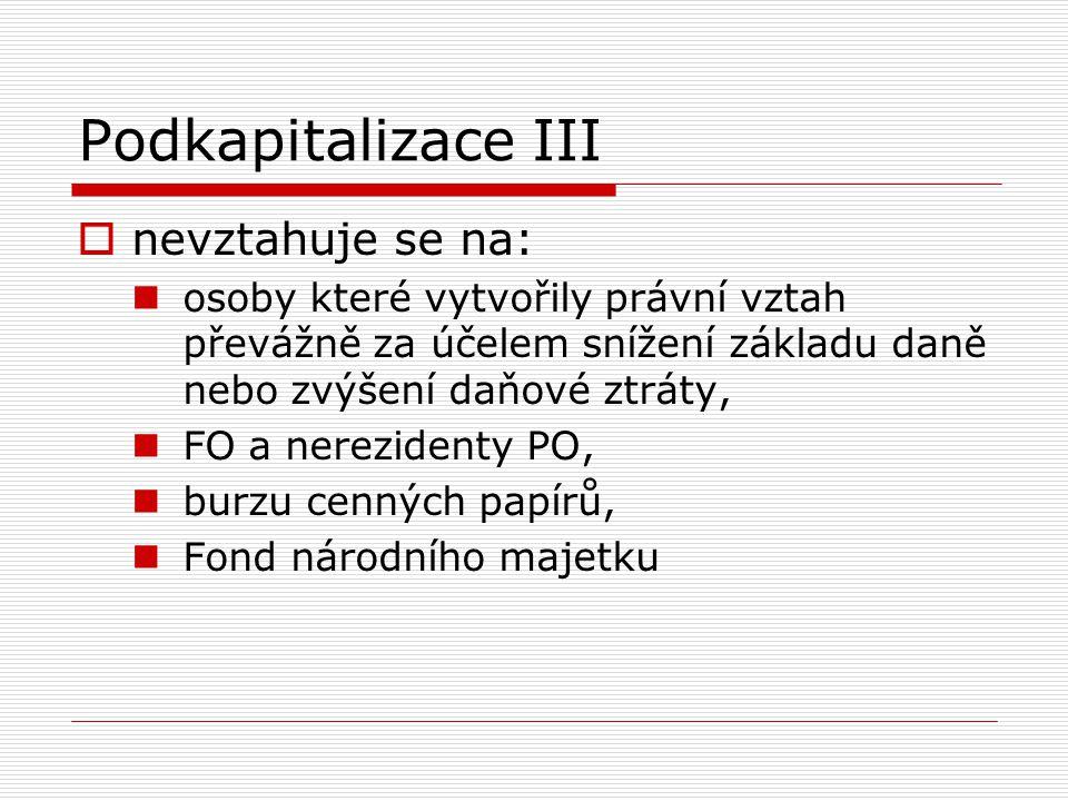 Podkapitalizace III  nevztahuje se na: osoby které vytvořily právní vztah převážně za účelem snížení základu daně nebo zvýšení daňové ztráty, FO a ne