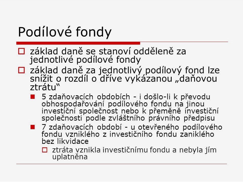 Podílové fondy  základ daně se stanoví odděleně za jednotlivé podílové fondy  základ daně za jednotlivý podílový fond lze snížit o rozdíl o dříve vy