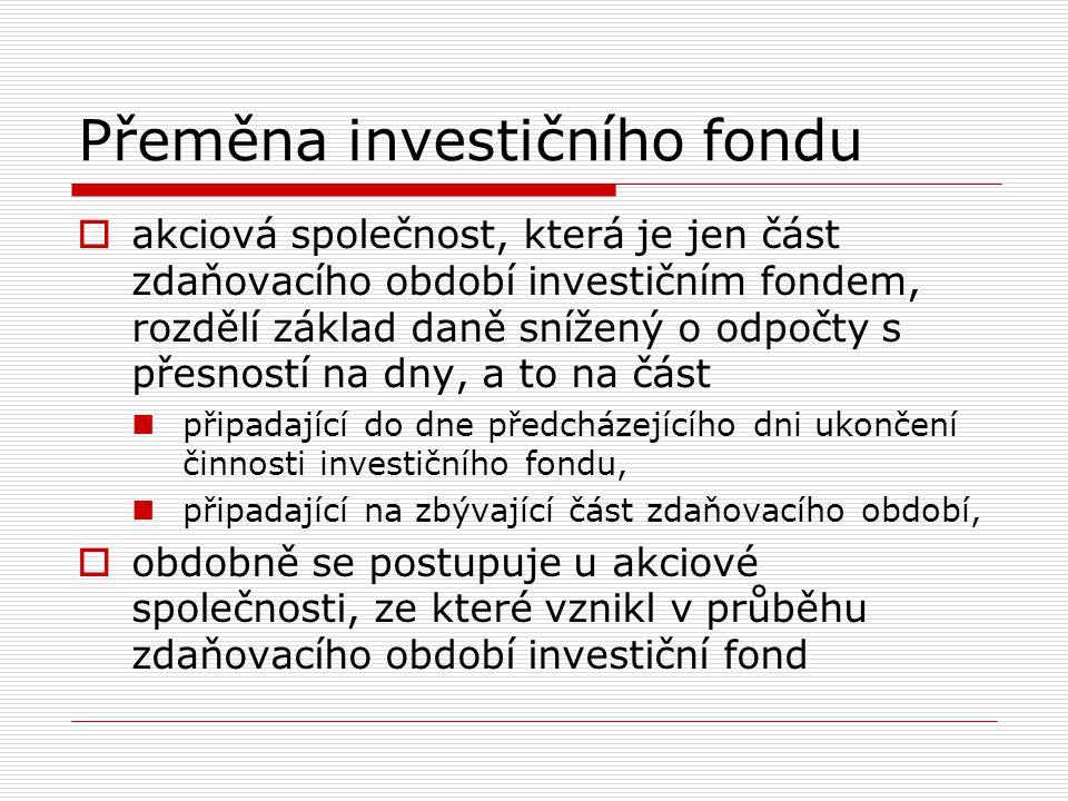 Přeměna investičního fondu  akciová společnost, která je jen část zdaňovacího období investičním fondem, rozdělí základ daně snížený o odpočty s přes