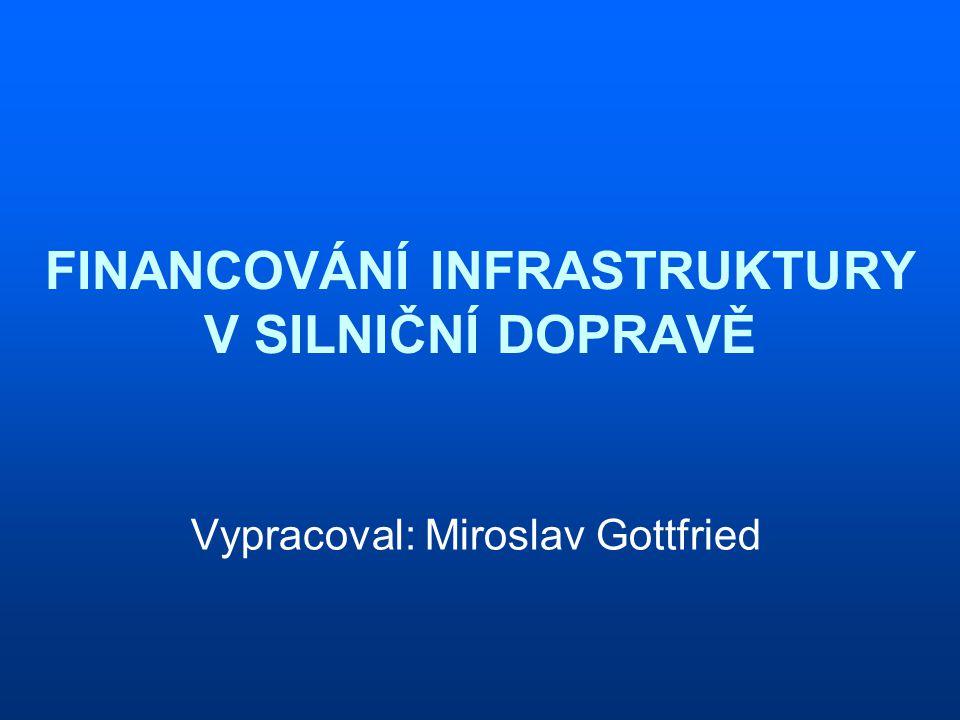 FINANCOVÁNÍ INFRASTRUKTURY V SILNIČNÍ DOPRAVĚ Vypracoval: Miroslav Gottfried