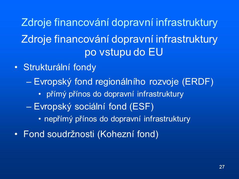 27 Zdroje financování dopravní infrastruktury Zdroje financování dopravní infrastruktury po vstupu do EU Strukturální fondy –Evropský fond regionálního rozvoje (ERDF) přímý přínos do dopravní infrastruktury –Evropský sociální fond (ESF) nepřímý přínos do dopravní infrastruktury Fond soudržnosti (Kohezní fond)