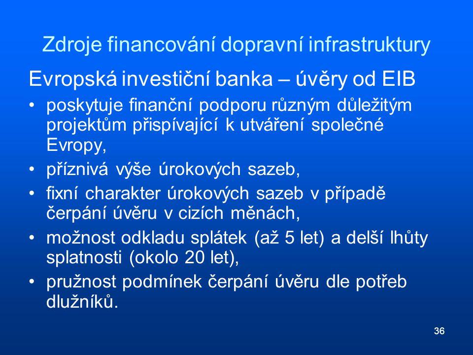 36 Zdroje financování dopravní infrastruktury Evropská investiční banka – úvěry od EIB poskytuje finanční podporu různým důležitým projektům přispívající k utváření společné Evropy, příznivá výše úrokových sazeb, fixní charakter úrokových sazeb v případě čerpání úvěru v cizích měnách, možnost odkladu splátek (až 5 let) a delší lhůty splatnosti (okolo 20 let), pružnost podmínek čerpání úvěru dle potřeb dlužníků.