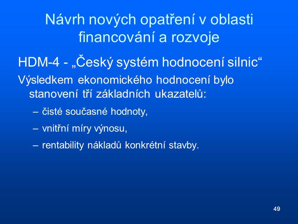"""49 Návrh nových opatření v oblasti financování a rozvoje HDM-4 - """"Český systém hodnocení silnic Výsledkem ekonomického hodnocení bylo stanovení tří základních ukazatelů: –čisté současné hodnoty, –vnitřní míry výnosu, –rentability nákladů konkrétní stavby."""