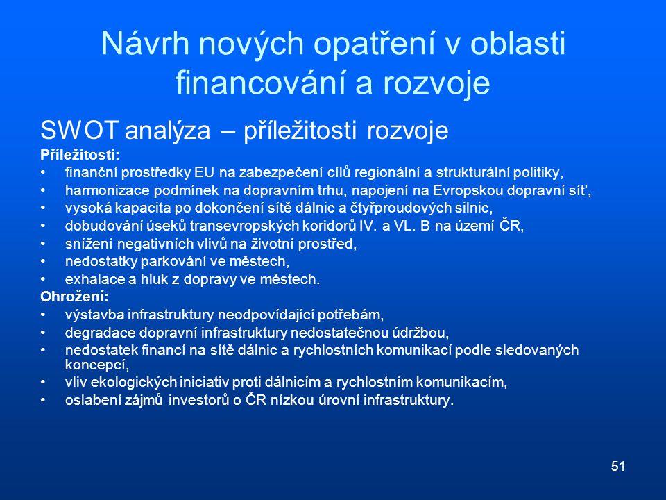 51 Návrh nových opatření v oblasti financování a rozvoje SWOT analýza – příležitosti rozvoje Příležitosti: finanční prostředky EU na zabezpečení cílů regionální a strukturální politiky, harmonizace podmínek na dopravním trhu, napojení na Evropskou dopravní sít , vysoká kapacita po dokončení sítě dálnic a čtyřproudových silnic, dobudování úseků transevropských koridorů IV.