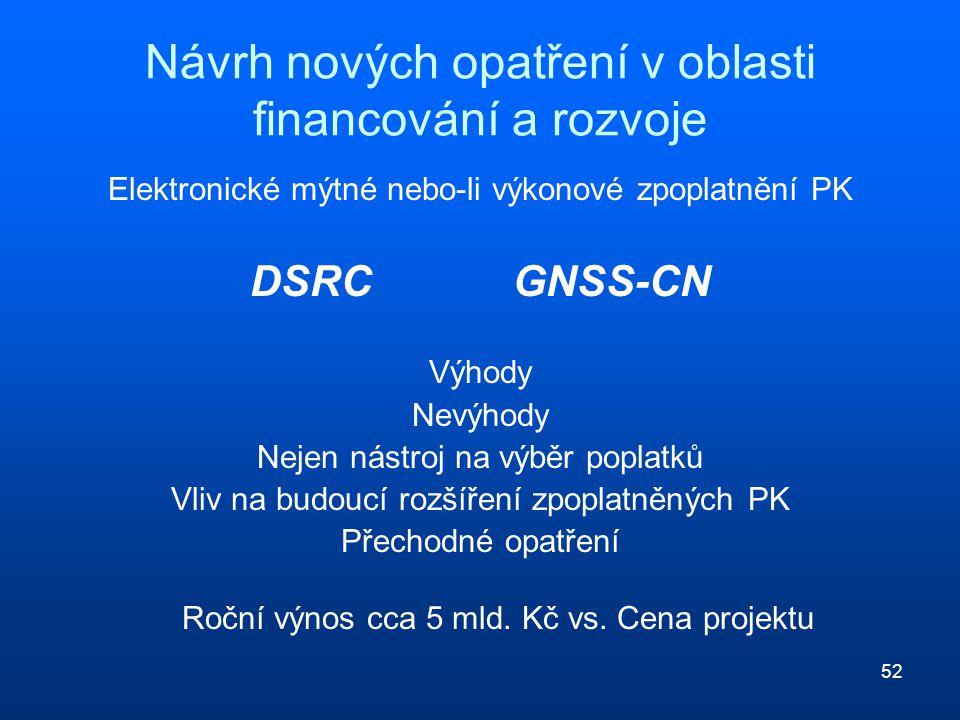52 Návrh nových opatření v oblasti financování a rozvoje Elektronické mýtné nebo-li výkonové zpoplatnění PK DSRC GNSS-CN Výhody Nevýhody Nejen nástroj na výběr poplatků Vliv na budoucí rozšíření zpoplatněných PK Přechodné opatření Roční výnos cca 5 mld.