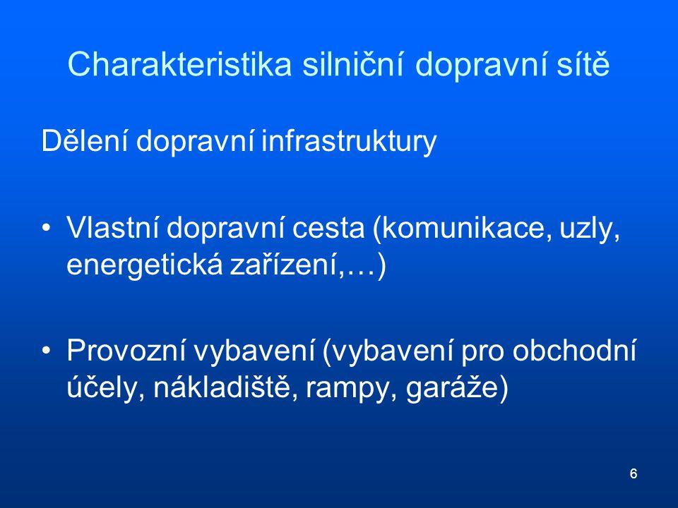 6 Charakteristika silniční dopravní sítě Dělení dopravní infrastruktury Vlastní dopravní cesta (komunikace, uzly, energetická zařízení,…) Provozní vybavení (vybavení pro obchodní účely, nákladiště, rampy, garáže)