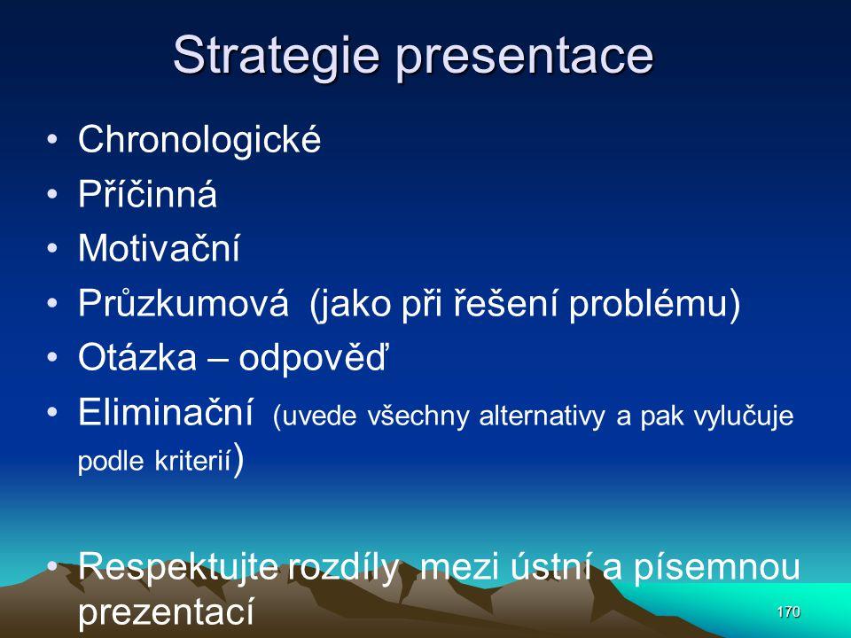 Strategie presentace Chronologické Příčinná Motivační Průzkumová (jako při řešení problému) Otázka – odpověď Eliminační (uvede všechny alternativy a p